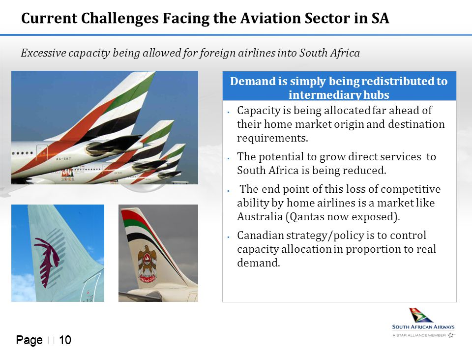 Page  10 Current Challenges Facing the Aviation Sector in SA Excessive capacity being allowed for foreign airlines into South Africa Demand is simply being redistributed to intermediary hubs  Capacity is being allocated far ahead of their home market origin and destination requirements.