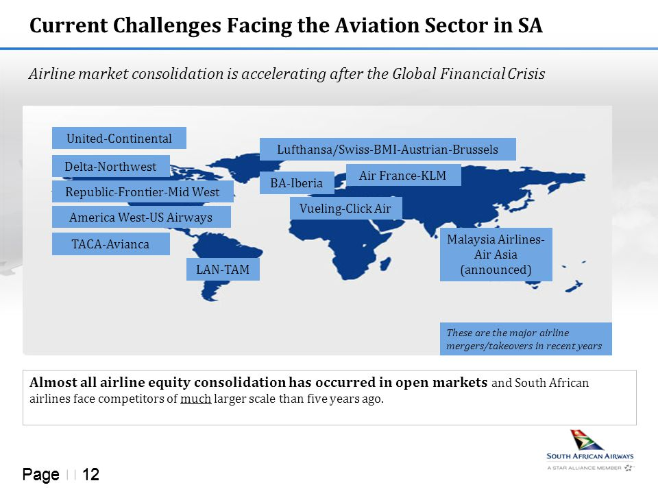 Page  12 Current Challenges Facing the Aviation Sector in SA Almost all airline equity consolidation has occurred in open markets and South African airlines face competitors of much larger scale than five years ago.