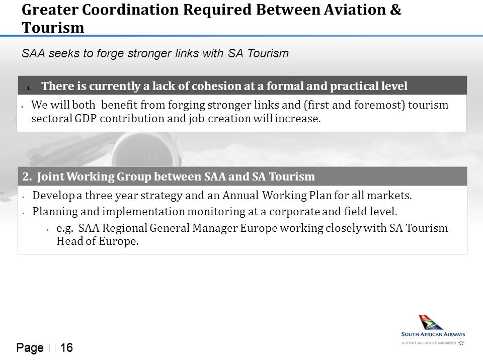 Page  16 Greater Coordination Required Between Aviation & Tourism 1. There is currently a lack of cohesion at a formal and practical level SAA seeks