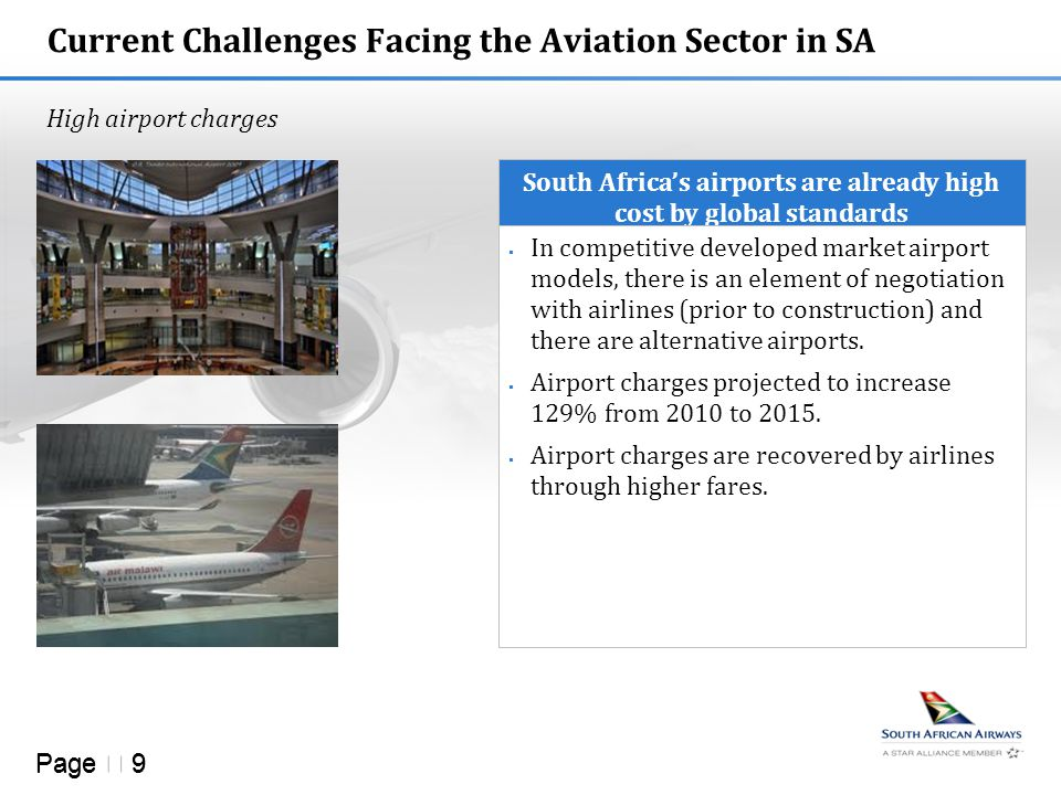 Page  9 Current Challenges Facing the Aviation Sector in SA High airport charges South Africa's airports are already high cost by global standards  In competitive developed market airport models, there is an element of negotiation with airlines (prior to construction) and there are alternative airports.