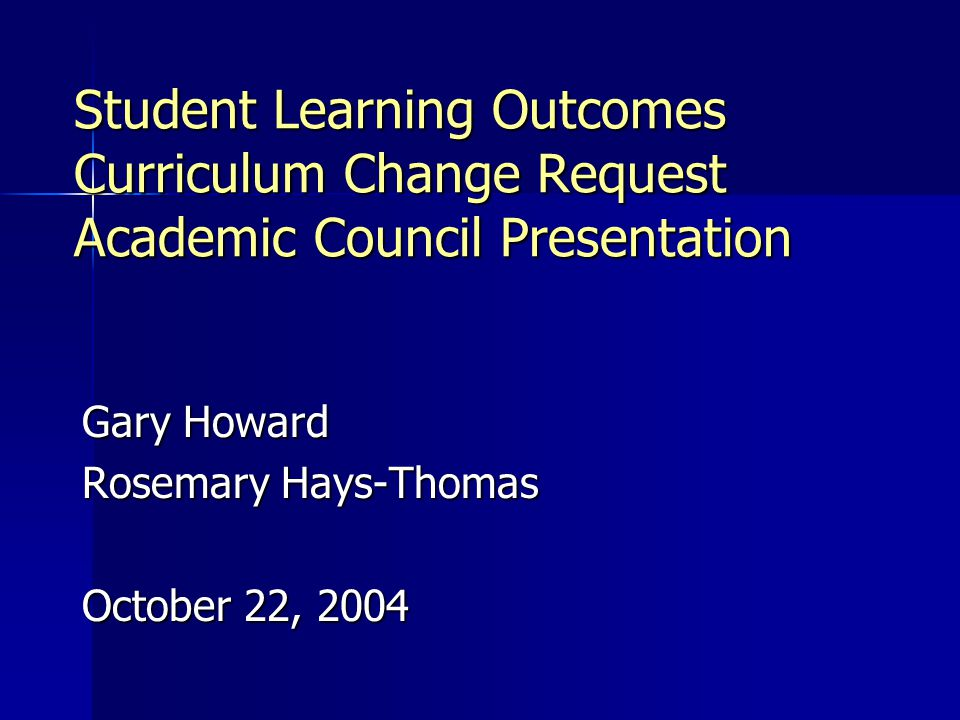 Student Learning Outcomes Curriculum Change Request Academic Council Presentation Gary Howard Rosemary Hays-Thomas October 22, 2004