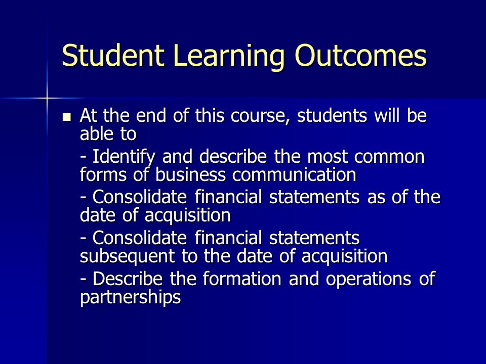Student Learning Outcomes At the end of this course, students will be able to At the end of this course, students will be able to - Identify and describe the most common forms of business communication - Consolidate financial statements as of the date of acquisition - Consolidate financial statements subsequent to the date of acquisition - Describe the formation and operations of partnerships