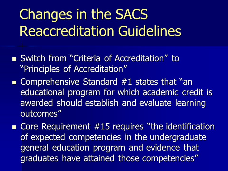 Changes in the SACS Reaccreditation Guidelines Switch from Criteria of Accreditation to Principles of Accreditation Switch from Criteria of Accreditation to Principles of Accreditation Comprehensive Standard #1 states that an educational program for which academic credit is awarded should establish and evaluate learning outcomes Comprehensive Standard #1 states that an educational program for which academic credit is awarded should establish and evaluate learning outcomes Core Requirement #15 requires the identification of expected competencies in the undergraduate general education program and evidence that graduates have attained those competencies Core Requirement #15 requires the identification of expected competencies in the undergraduate general education program and evidence that graduates have attained those competencies