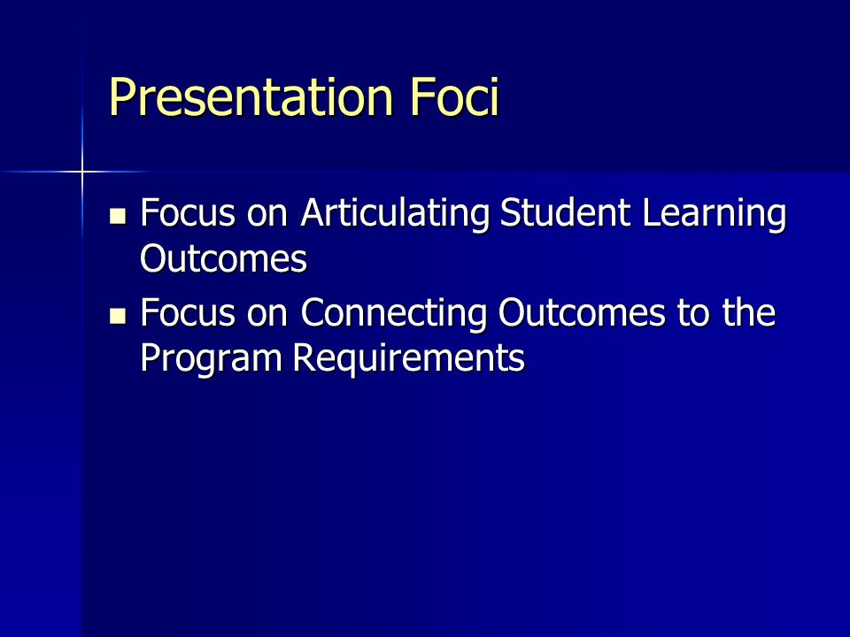 Presentation Foci Focus on Articulating Student Learning Outcomes Focus on Articulating Student Learning Outcomes Focus on Connecting Outcomes to the Program Requirements Focus on Connecting Outcomes to the Program Requirements