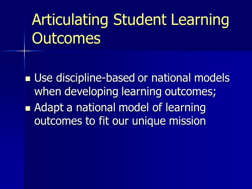 Articulating Student Learning Outcomes Use discipline-based or national models when developing learning outcomes; Use discipline-based or national models when developing learning outcomes; Adapt a national model of learning outcomes to fit our unique mission Adapt a national model of learning outcomes to fit our unique mission