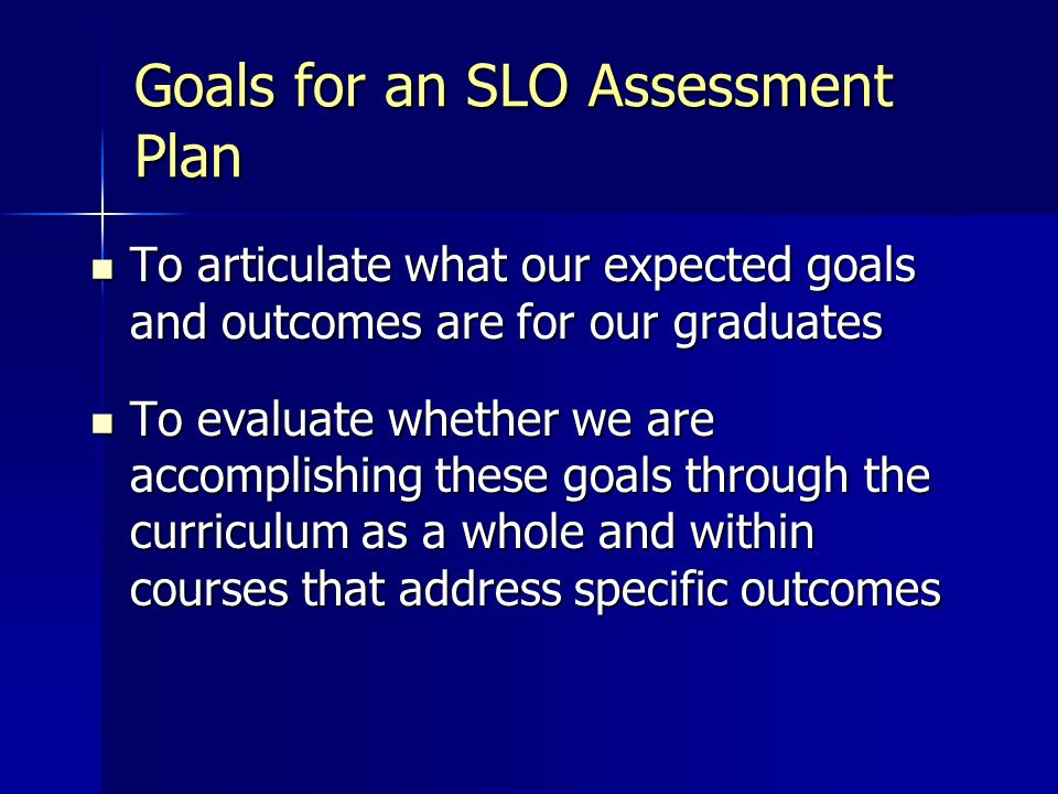 Goals for an SLO Assessment Plan To articulate what our expected goals and outcomes are for our graduates To articulate what our expected goals and outcomes are for our graduates To evaluate whether we are accomplishing these goals through the curriculum as a whole and within courses that address specific outcomes To evaluate whether we are accomplishing these goals through the curriculum as a whole and within courses that address specific outcomes