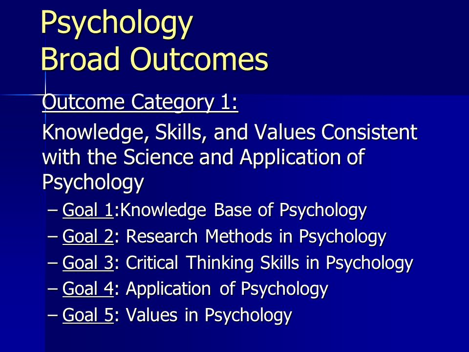 Psychology Broad Outcomes Outcome Category 1: Knowledge, Skills, and Values Consistent with the Science and Application of Psychology –Goal 1:Knowledge Base of Psychology –Goal 2: Research Methods in Psychology –Goal 3: Critical Thinking Skills in Psychology –Goal 4: Application of Psychology –Goal 5: Values in Psychology