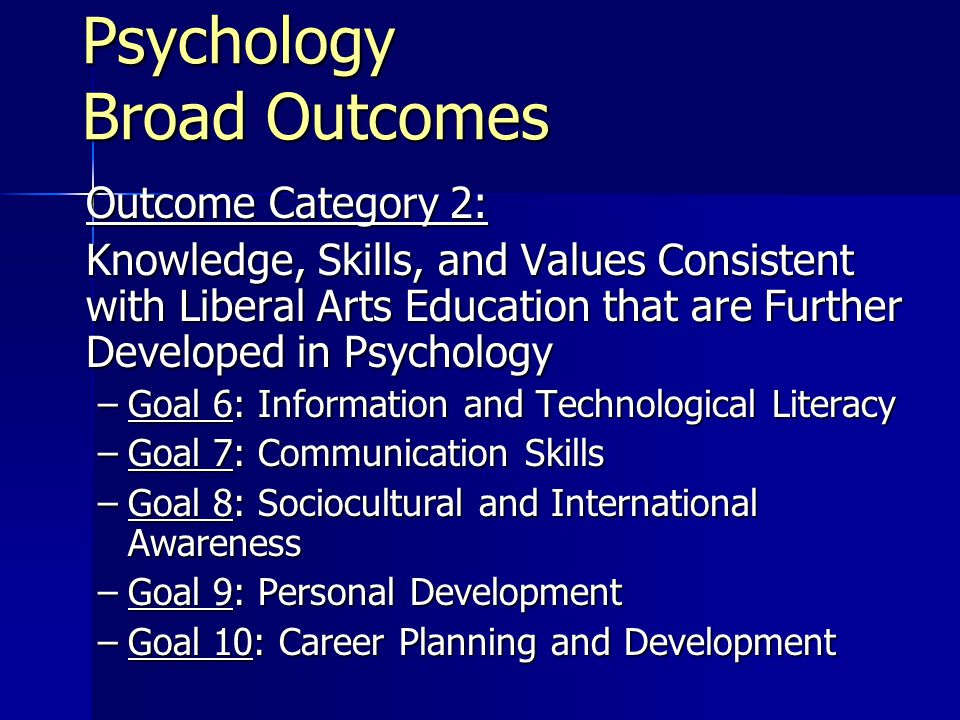 Psychology Broad Outcomes Outcome Category 2: Knowledge, Skills, and Values Consistent with Liberal Arts Education that are Further Developed in Psychology –Goal 6: Information and Technological Literacy –Goal 7: Communication Skills –Goal 8: Sociocultural and International Awareness –Goal 9: Personal Development –Goal 10: Career Planning and Development