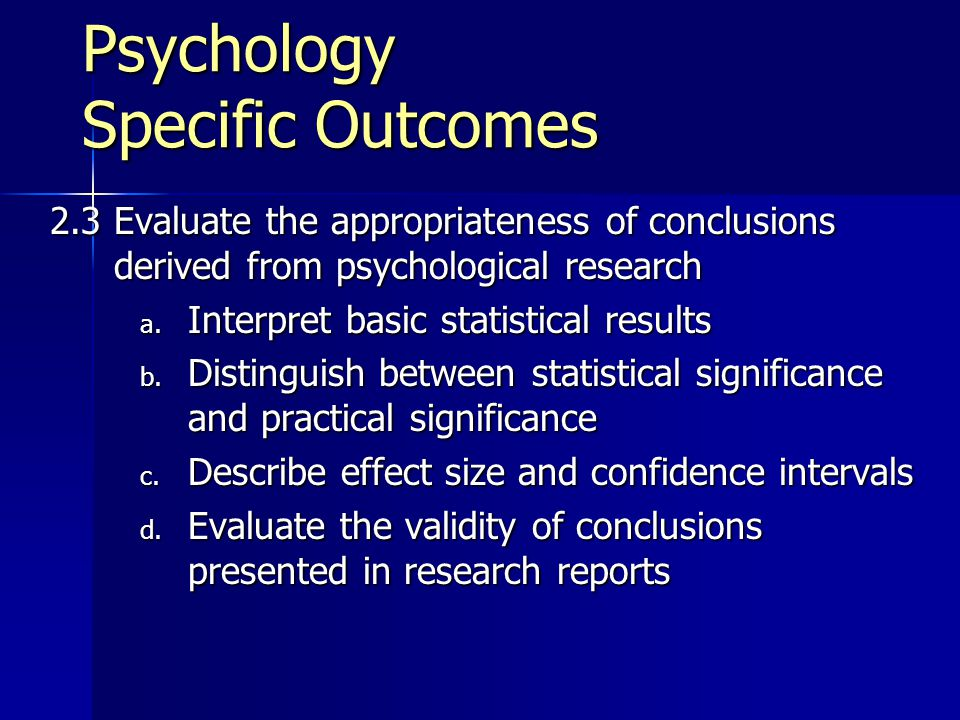 Psychology Specific Outcomes 2.3 Evaluate the appropriateness of conclusions derived from psychological research a.