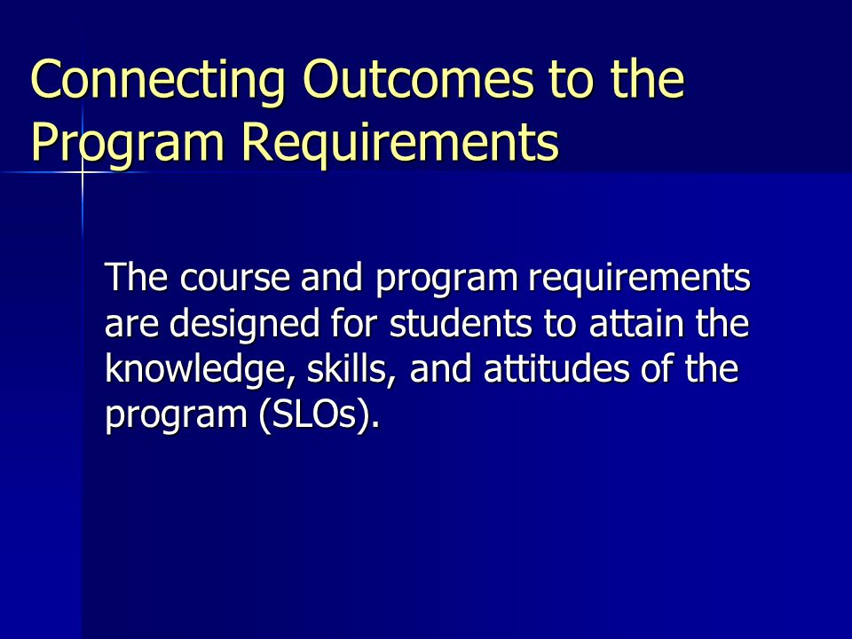 Connecting Outcomes to the Program Requirements The course and program requirements are designed for students to attain the knowledge, skills, and attitudes of the program (SLOs).