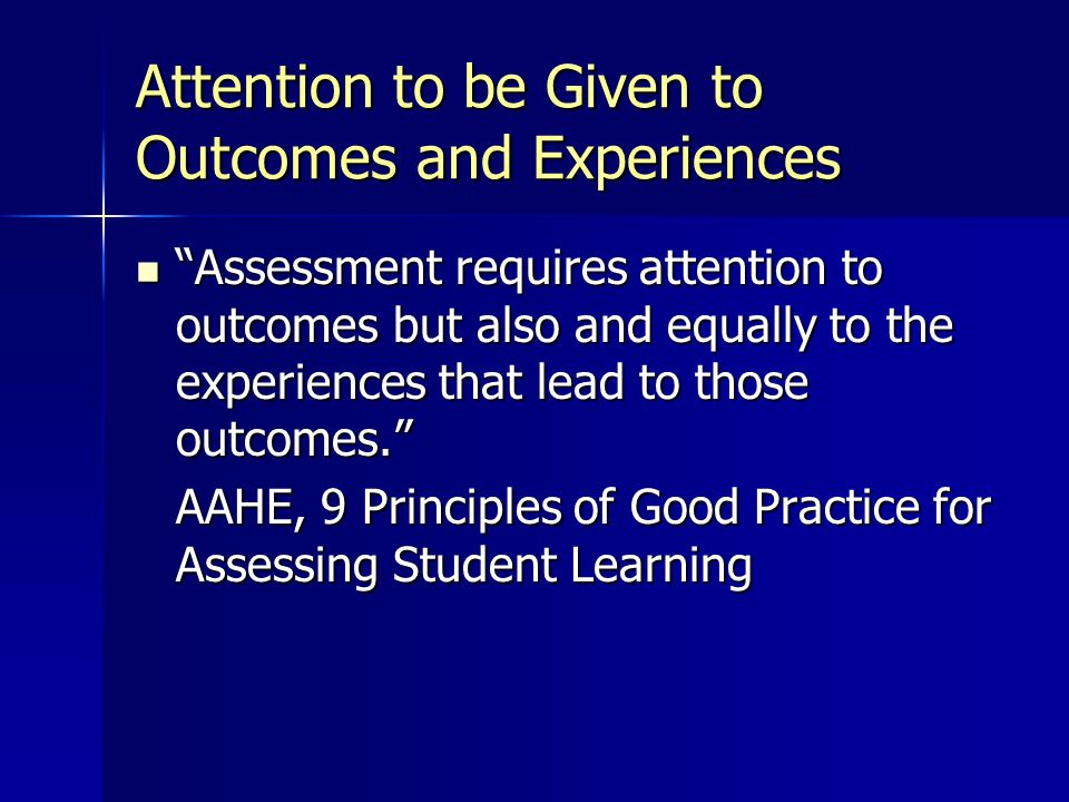 Attention to be Given to Outcomes and Experiences Assessment requires attention to outcomes but also and equally to the experiences that lead to those outcomes. Assessment requires attention to outcomes but also and equally to the experiences that lead to those outcomes. AAHE, 9 Principles of Good Practice for Assessing Student Learning