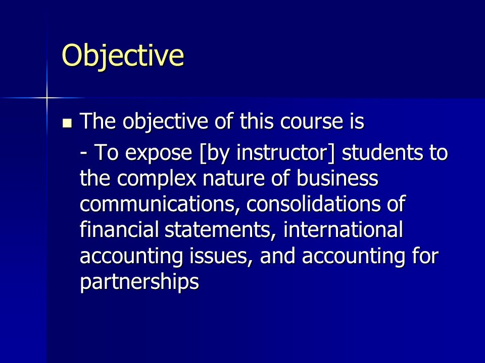 Objective The objective of this course is The objective of this course is - To expose [by instructor] students to the complex nature of business communications, consolidations of financial statements, international accounting issues, and accounting for partnerships