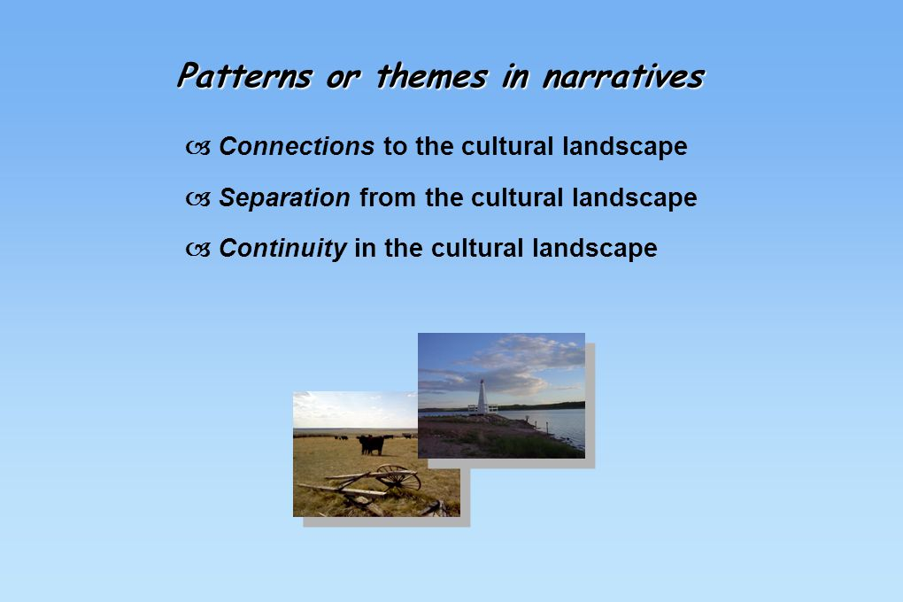 Patterns or themes in narratives  Connections to the cultural landscape  Separation from the cultural landscape  Continuity in the cultural landsca