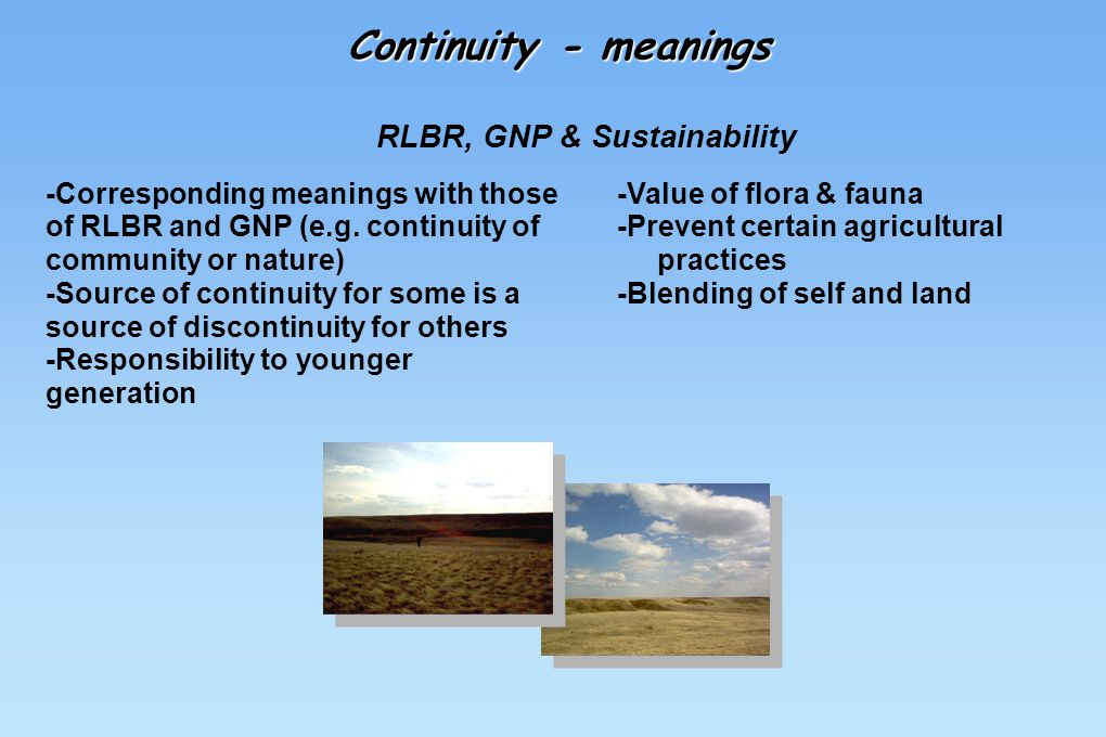 -Corresponding meanings with those of RLBR and GNP (e.g. continuity of community or nature) -Source of continuity for some is a source of discontinuit