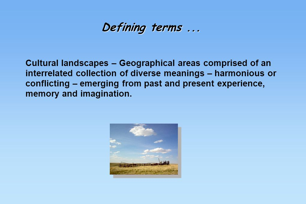 Defining terms... Cultural landscapes – Geographical areas comprised of an interrelated collection of diverse meanings – harmonious or conflicting – e