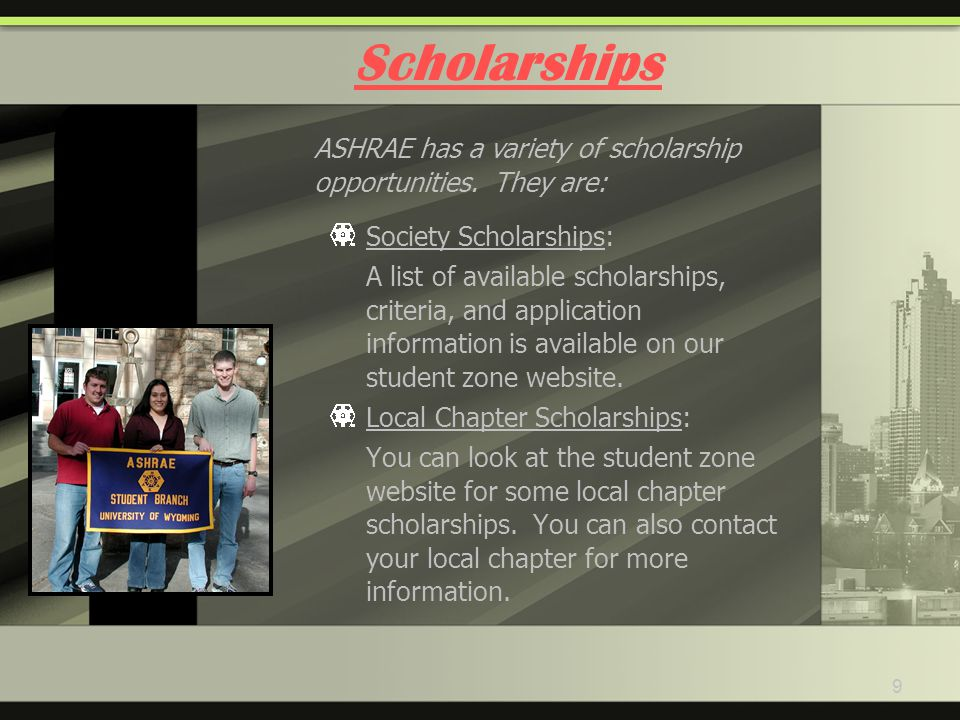 9 Scholarships Society Scholarships: A list of available scholarships, criteria, and application information is available on our student zone website.