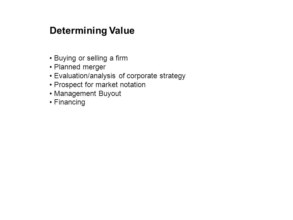 Determining Value Buying or selling a firm Planned merger Evaluation/analysis of corporate strategy Prospect for market notation Management Buyout Financing