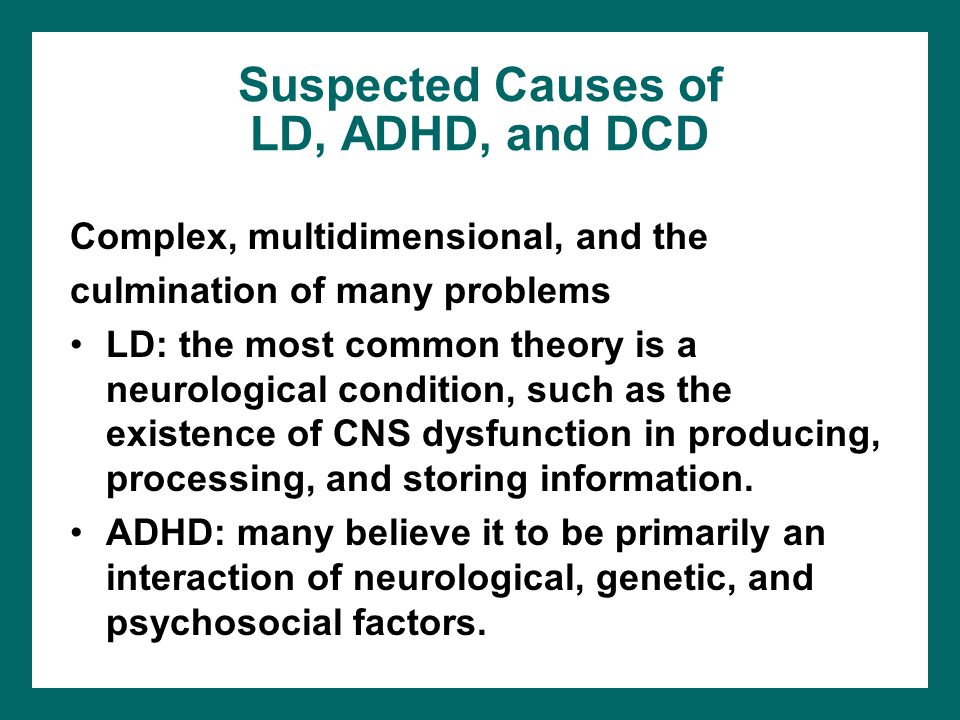 Suspected Causes of LD, ADHD, and DCD Complex, multidimensional, and the culmination of many problems LD: the most common theory is a neurological con