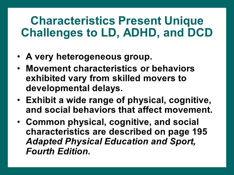 Characteristics Present Unique Challenges to LD, ADHD, and DCD A very heterogeneous group. Movement characteristics or behaviors exhibited vary from s