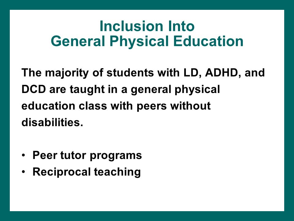 Inclusion Into General Physical Education The majority of students with LD, ADHD, and DCD are taught in a general physical education class with peers
