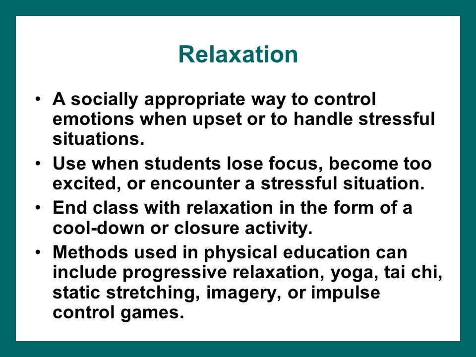 Relaxation A socially appropriate way to control emotions when upset or to handle stressful situations. Use when students lose focus, become too excit