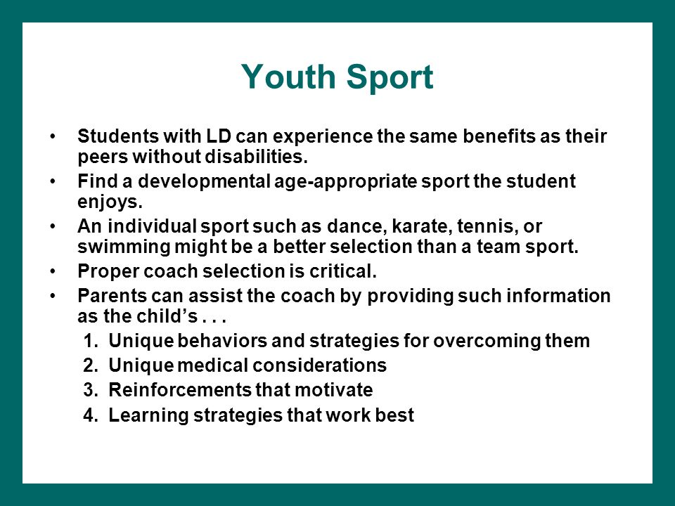 Youth Sport Students with LD can experience the same benefits as their peers without disabilities. Find a developmental age-appropriate sport the stud