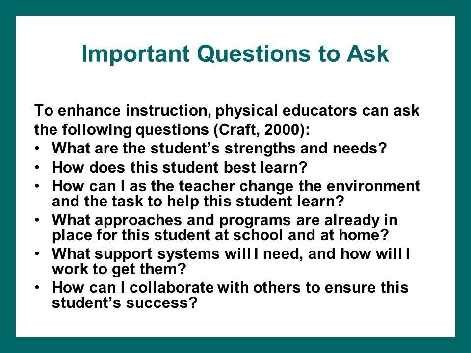 Important Questions to Ask To enhance instruction, physical educators can ask the following questions (Craft, 2000): What are the student's strengths