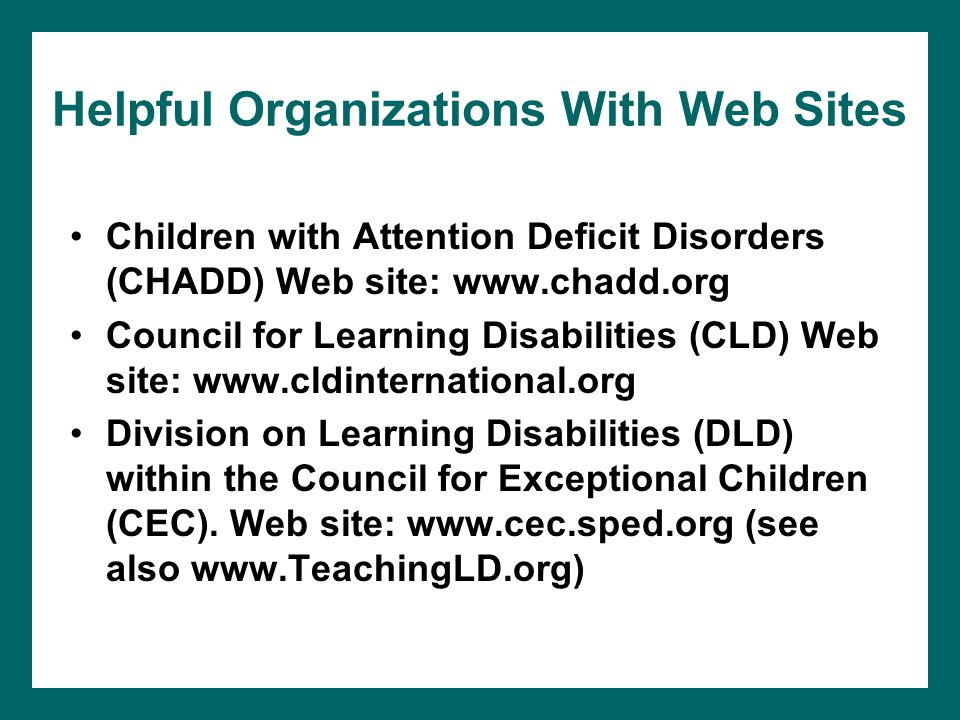 Helpful Organizations With Web Sites Children with Attention Deficit Disorders (CHADD) Web site: www.chadd.org Council for Learning Disabilities (CLD) Web site: www.cldinternational.org Division on Learning Disabilities (DLD) within the Council for Exceptional Children (CEC).