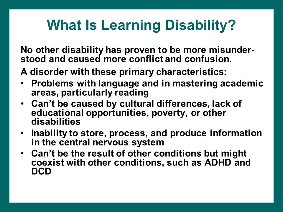What Is Learning Disability? A disorder with these primary characteristics: Problems with language and in mastering academic areas, particularly readi