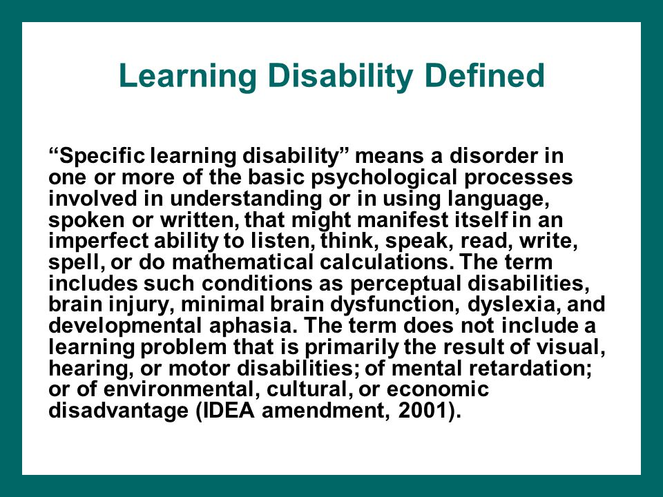 "Learning Disability Defined ""Specific learning disability"" means a disorder in one or more of the basic psychological processes involved in understand"