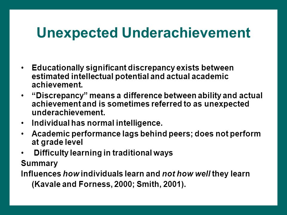 Unexpected Underachievement Educationally significant discrepancy exists between estimated intellectual potential and actual academic achievement.