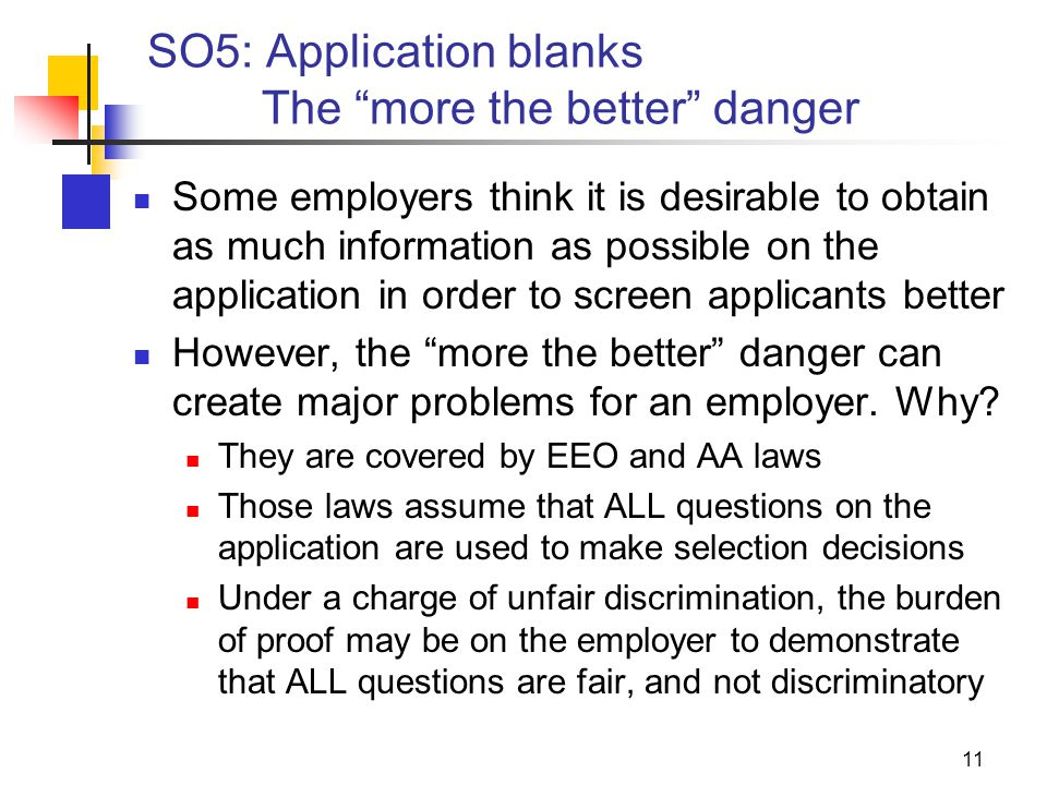11 SO5: Application blanks The more the better danger Some employers think it is desirable to obtain as much information as possible on the application in order to screen applicants better However, the more the better danger can create major problems for an employer.