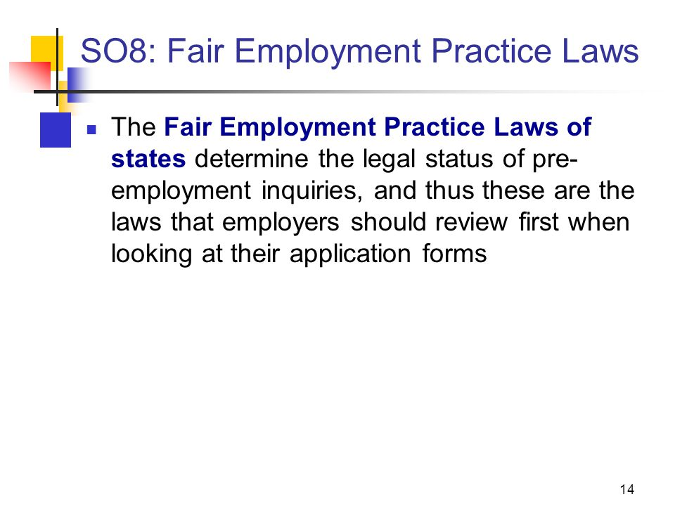 14 SO8: Fair Employment Practice Laws The Fair Employment Practice Laws of states determine the legal status of pre- employment inquiries, and thus these are the laws that employers should review first when looking at their application forms