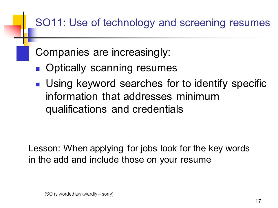 17 SO11: Use of technology and screening resumes Companies are increasingly: Optically scanning resumes Using keyword searches for to identify specific information that addresses minimum qualifications and credentials (SO is worded awkwardly – sorry) Lesson: When applying for jobs look for the key words in the add and include those on your resume