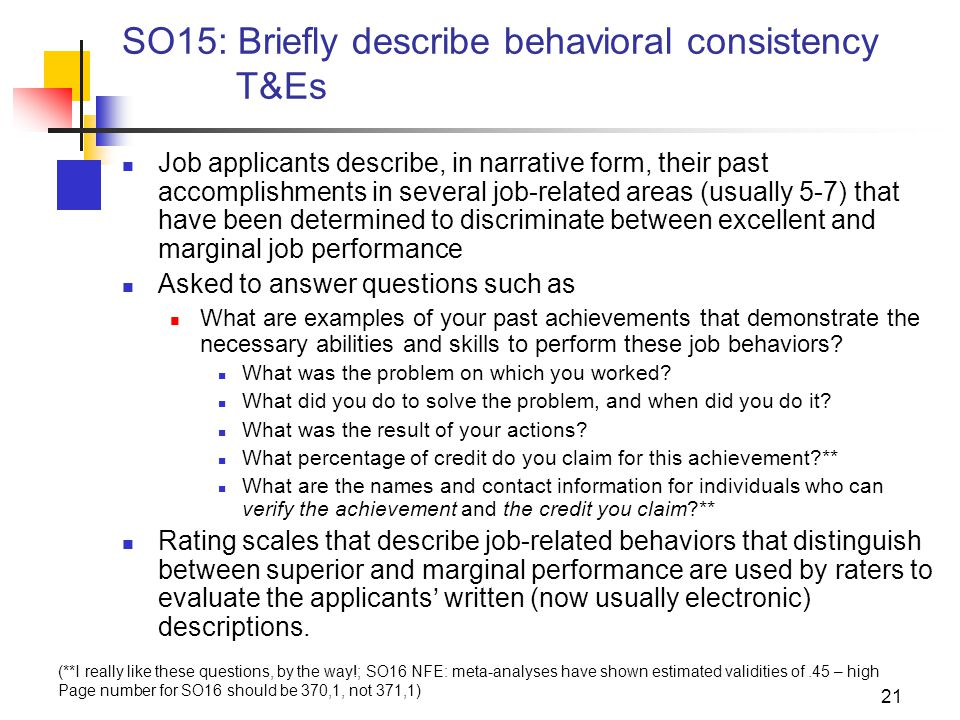 21 SO15: Briefly describe behavioral consistency T&Es Job applicants describe, in narrative form, their past accomplishments in several job-related areas (usually 5-7) that have been determined to discriminate between excellent and marginal job performance Asked to answer questions such as What are examples of your past achievements that demonstrate the necessary abilities and skills to perform these job behaviors.