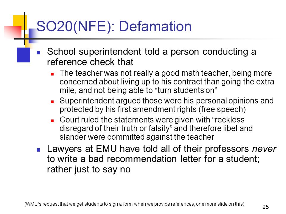 25 SO20(NFE): Defamation School superintendent told a person conducting a reference check that The teacher was not really a good math teacher, being more concerned about living up to his contract than going the extra mile, and not being able to turn students on Superintendent argued those were his personal opinions and protected by his first amendment rights (free speech) Court ruled the statements were given with reckless disregard of their truth or falsity and therefore libel and slander were committed against the teacher Lawyers at EMU have told all of their professors never to write a bad recommendation letter for a student; rather just to say no (WMU's request that we get students to sign a form when we provide references; one more slide on this)