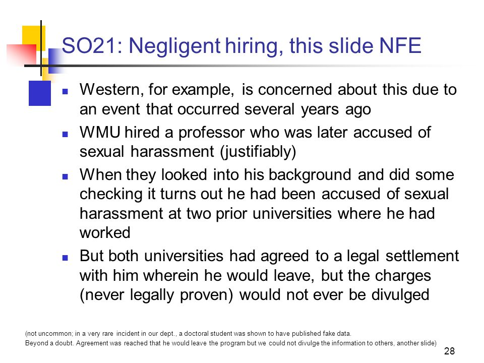 28 SO21: Negligent hiring, this slide NFE Western, for example, is concerned about this due to an event that occurred several years ago WMU hired a professor who was later accused of sexual harassment (justifiably) When they looked into his background and did some checking it turns out he had been accused of sexual harassment at two prior universities where he had worked But both universities had agreed to a legal settlement with him wherein he would leave, but the charges (never legally proven) would not ever be divulged (not uncommon; in a very rare incident in our dept., a doctoral student was shown to have published fake data.