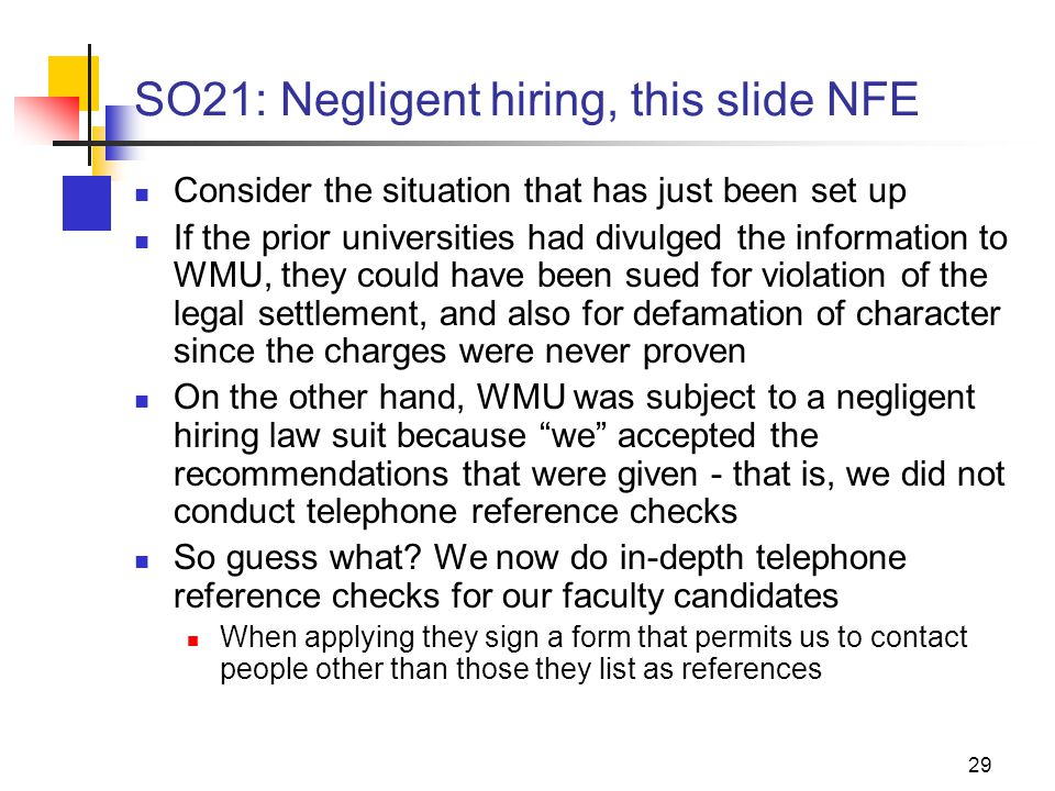 29 SO21: Negligent hiring, this slide NFE Consider the situation that has just been set up If the prior universities had divulged the information to WMU, they could have been sued for violation of the legal settlement, and also for defamation of character since the charges were never proven On the other hand, WMU was subject to a negligent hiring law suit because we accepted the recommendations that were given - that is, we did not conduct telephone reference checks So guess what.