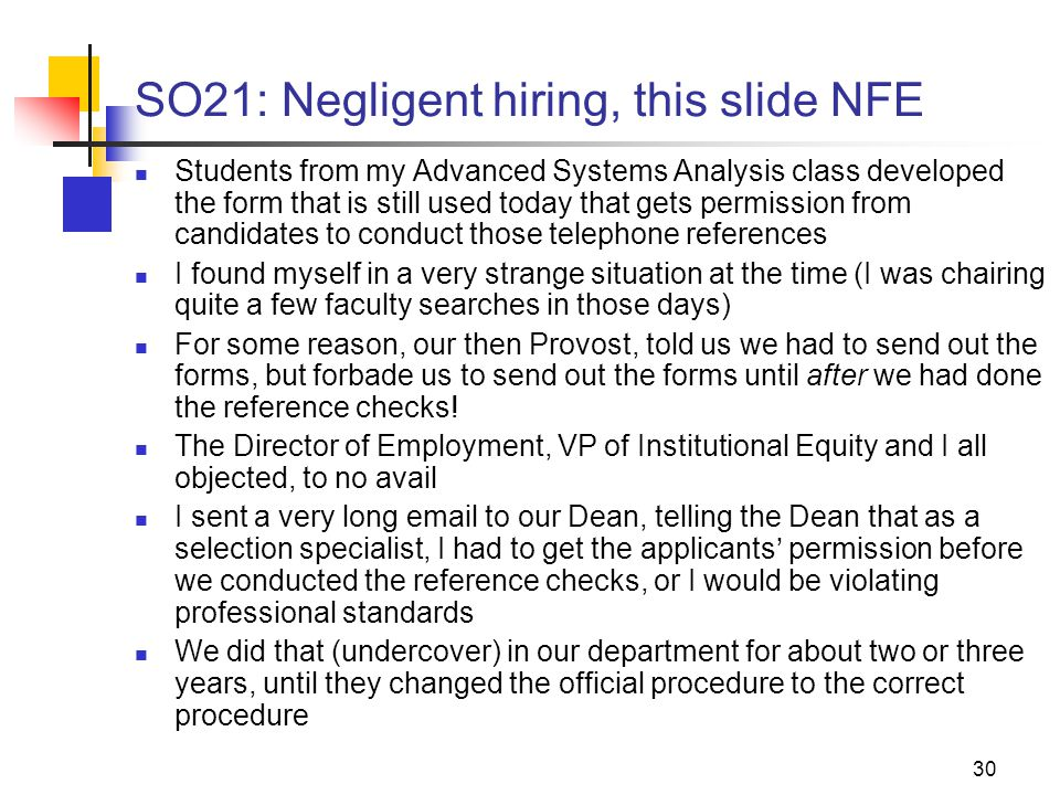 30 SO21: Negligent hiring, this slide NFE Students from my Advanced Systems Analysis class developed the form that is still used today that gets permission from candidates to conduct those telephone references I found myself in a very strange situation at the time (I was chairing quite a few faculty searches in those days) For some reason, our then Provost, told us we had to send out the forms, but forbade us to send out the forms until after we had done the reference checks.