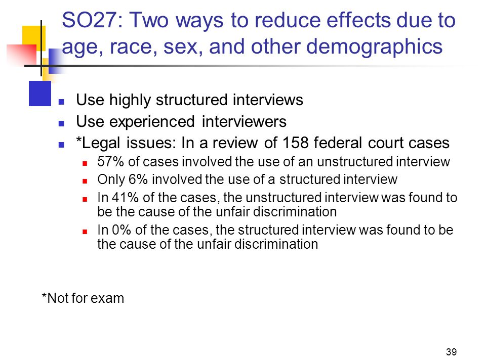 39 SO27: Two ways to reduce effects due to age, race, sex, and other demographics Use highly structured interviews Use experienced interviewers *Legal issues: In a review of 158 federal court cases 57% of cases involved the use of an unstructured interview Only 6% involved the use of a structured interview In 41% of the cases, the unstructured interview was found to be the cause of the unfair discrimination In 0% of the cases, the structured interview was found to be the cause of the unfair discrimination *Not for exam