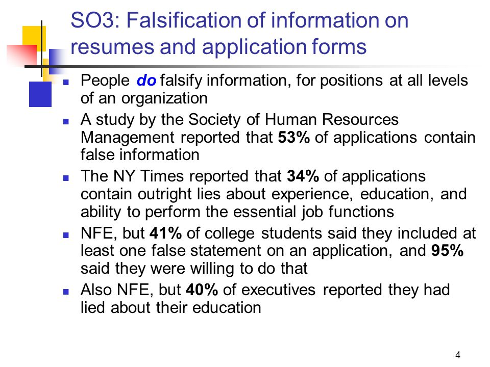 4 SO3: Falsification of information on resumes and application forms People do falsify information, for positions at all levels of an organization A study by the Society of Human Resources Management reported that 53% of applications contain false information The NY Times reported that 34% of applications contain outright lies about experience, education, and ability to perform the essential job functions NFE, but 41% of college students said they included at least one false statement on an application, and 95% said they were willing to do that Also NFE, but 40% of executives reported they had lied about their education