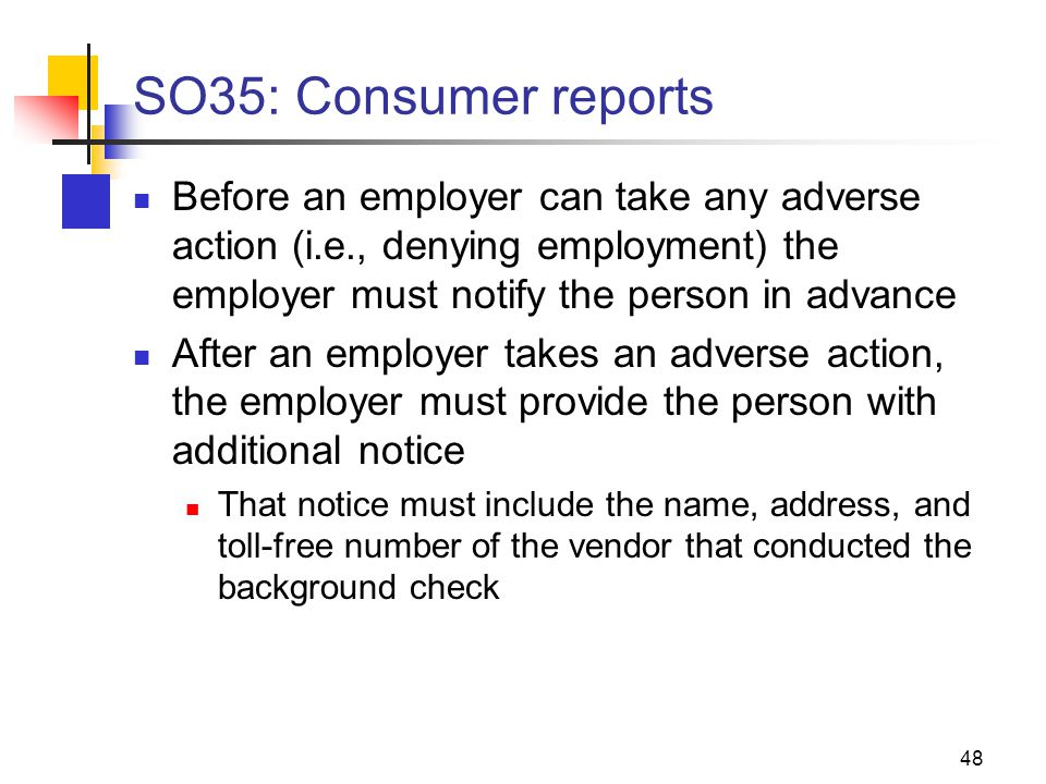 SO35: Consumer reports Before an employer can take any adverse action (i.e., denying employment) the employer must notify the person in advance After an employer takes an adverse action, the employer must provide the person with additional notice That notice must include the name, address, and toll-free number of the vendor that conducted the background check 48