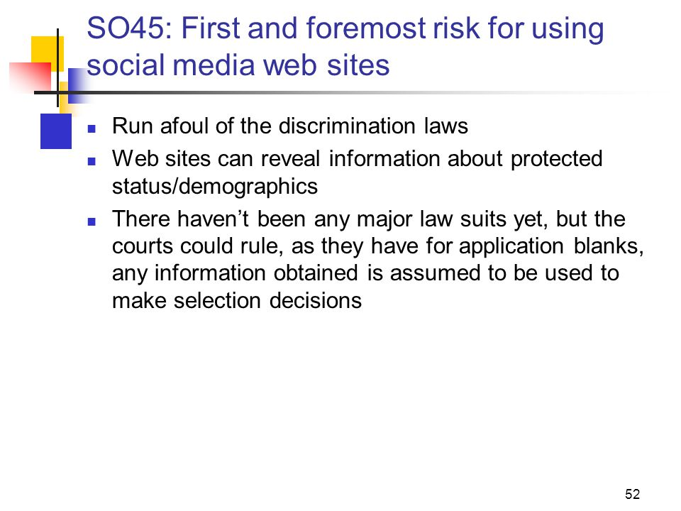 SO45: First and foremost risk for using social media web sites Run afoul of the discrimination laws Web sites can reveal information about protected status/demographics There haven't been any major law suits yet, but the courts could rule, as they have for application blanks, any information obtained is assumed to be used to make selection decisions 52