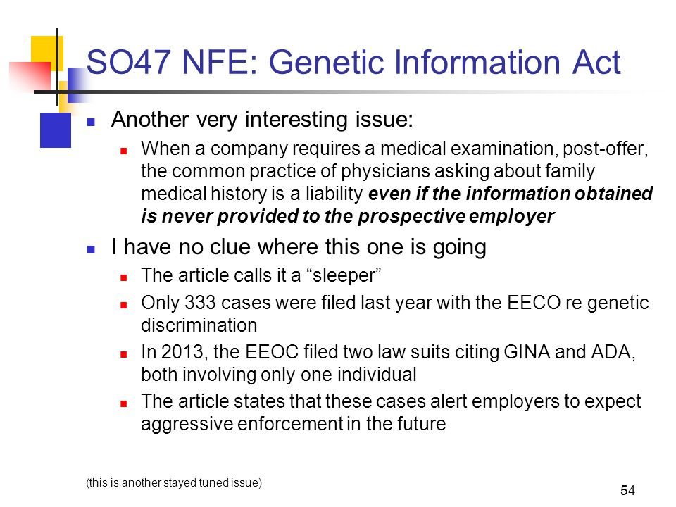 SO47 NFE: Genetic Information Act Another very interesting issue: When a company requires a medical examination, post-offer, the common practice of physicians asking about family medical history is a liability even if the information obtained is never provided to the prospective employer I have no clue where this one is going The article calls it a sleeper Only 333 cases were filed last year with the EECO re genetic discrimination In 2013, the EEOC filed two law suits citing GINA and ADA, both involving only one individual The article states that these cases alert employers to expect aggressive enforcement in the future (this is another stayed tuned issue) 54