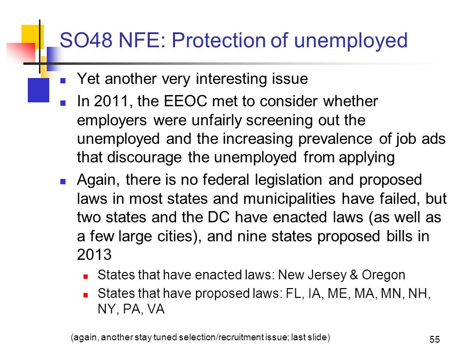 SO48 NFE: Protection of unemployed Yet another very interesting issue In 2011, the EEOC met to consider whether employers were unfairly screening out the unemployed and the increasing prevalence of job ads that discourage the unemployed from applying Again, there is no federal legislation and proposed laws in most states and municipalities have failed, but two states and the DC have enacted laws (as well as a few large cities), and nine states proposed bills in 2013 States that have enacted laws: New Jersey & Oregon States that have proposed laws: FL, IA, ME, MA, MN, NH, NY, PA, VA 55 (again, another stay tuned selection/recruitment issue; last slide)