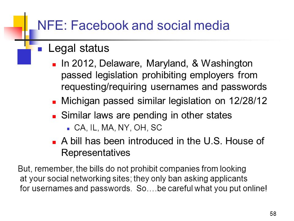 58 NFE: Facebook and social media Legal status In 2012, Delaware, Maryland, & Washington passed legislation prohibiting employers from requesting/requiring usernames and passwords Michigan passed similar legislation on 12/28/12 Similar laws are pending in other states CA, IL, MA, NY, OH, SC A bill has been introduced in the U.S.
