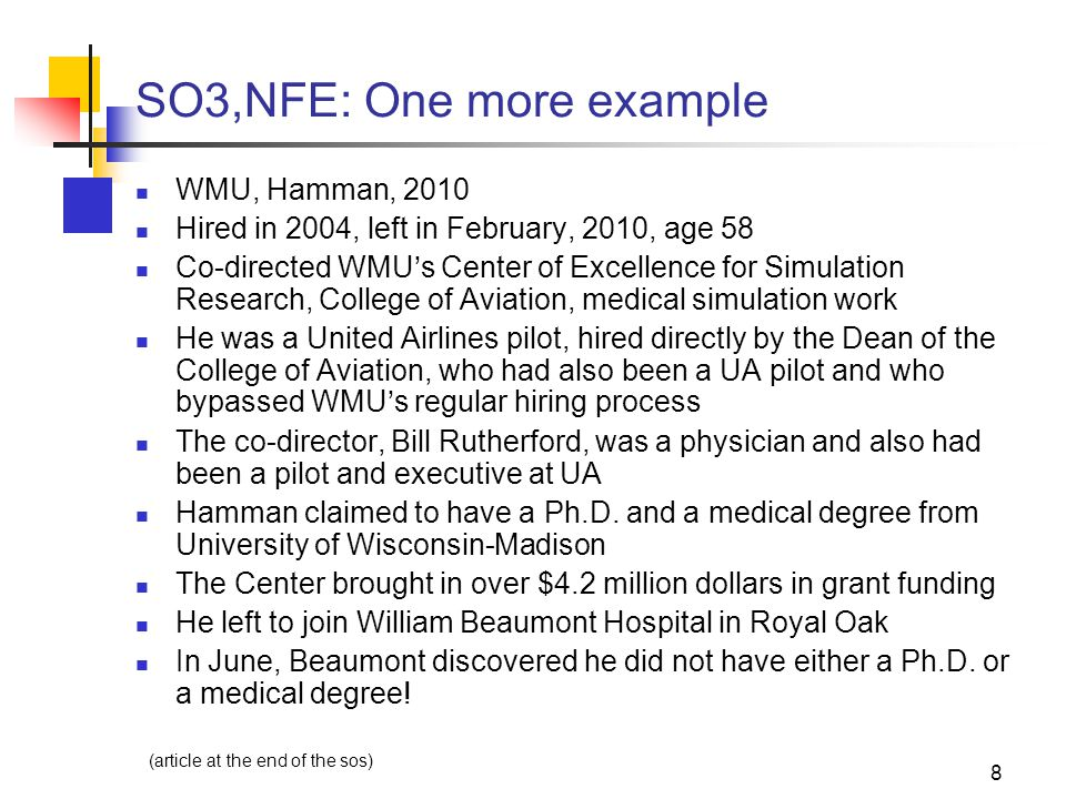 8 SO3,NFE: One more example WMU, Hamman, 2010 Hired in 2004, left in February, 2010, age 58 Co-directed WMU's Center of Excellence for Simulation Research, College of Aviation, medical simulation work He was a United Airlines pilot, hired directly by the Dean of the College of Aviation, who had also been a UA pilot and who bypassed WMU's regular hiring process The co-director, Bill Rutherford, was a physician and also had been a pilot and executive at UA Hamman claimed to have a Ph.D.