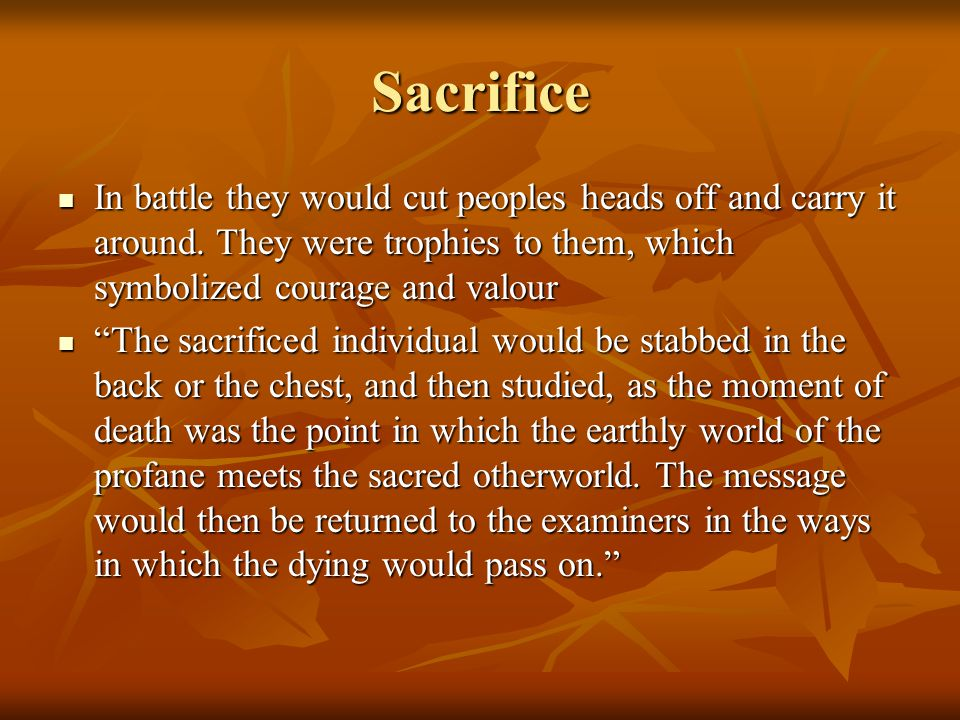 Sacrifice In battle they would cut peoples heads off and carry it around.