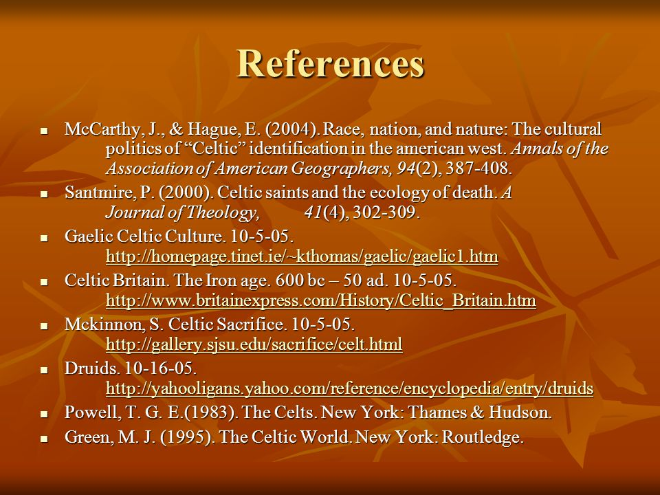 "References McCarthy, J., & Hague, E. (2004). Race, nation, and nature: The cultural politics of ""Celtic"" identification in the american west. Annals o"