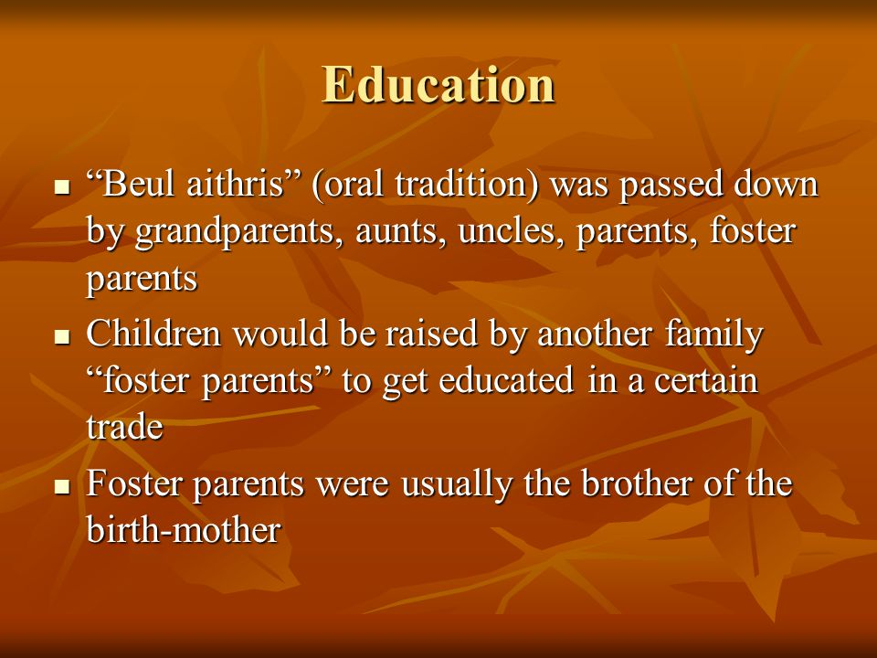 Education Beul aithris (oral tradition) was passed down by grandparents, aunts, uncles, parents, foster parents Beul aithris (oral tradition) was passed down by grandparents, aunts, uncles, parents, foster parents Children would be raised by another family foster parents to get educated in a certain trade Children would be raised by another family foster parents to get educated in a certain trade Foster parents were usually the brother of the birth-mother Foster parents were usually the brother of the birth-mother